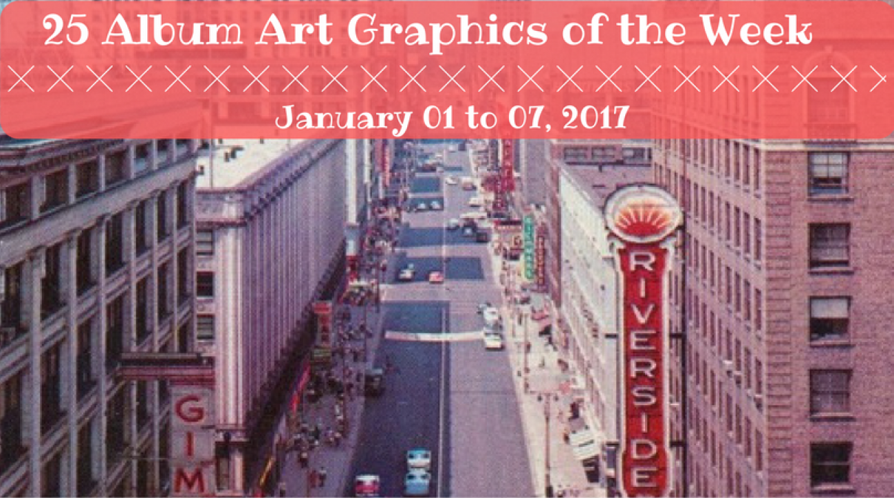 25 Album Art Graphics of the Week - January 01 to 07, 2017